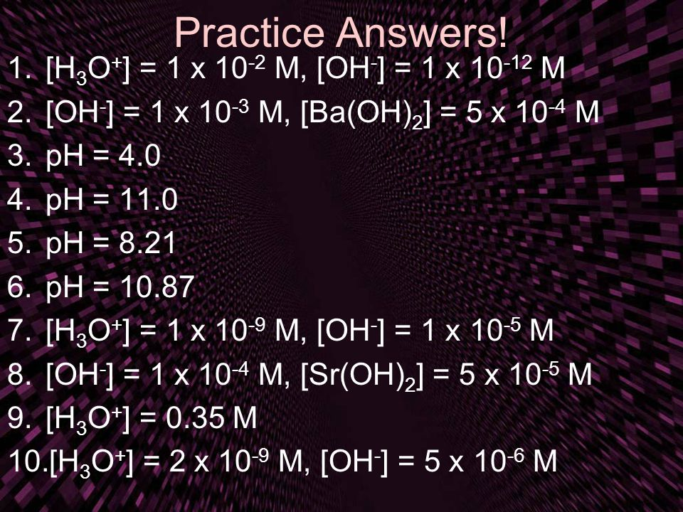 Practice Answers! [H3O+] = 1 x 10-2 M, [OH-] = 1 x 10-12 M